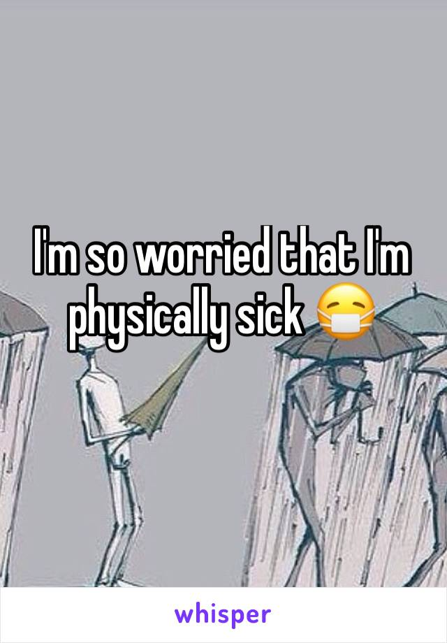 I'm so worried that I'm physically sick 😷