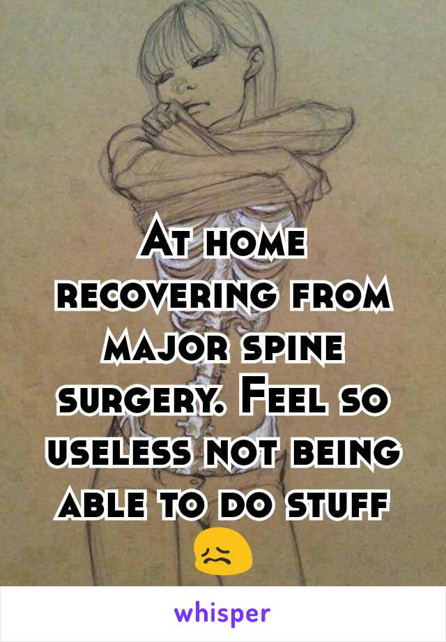 At home recovering from major spine surgery. Feel so useless not being able to do stuff😖