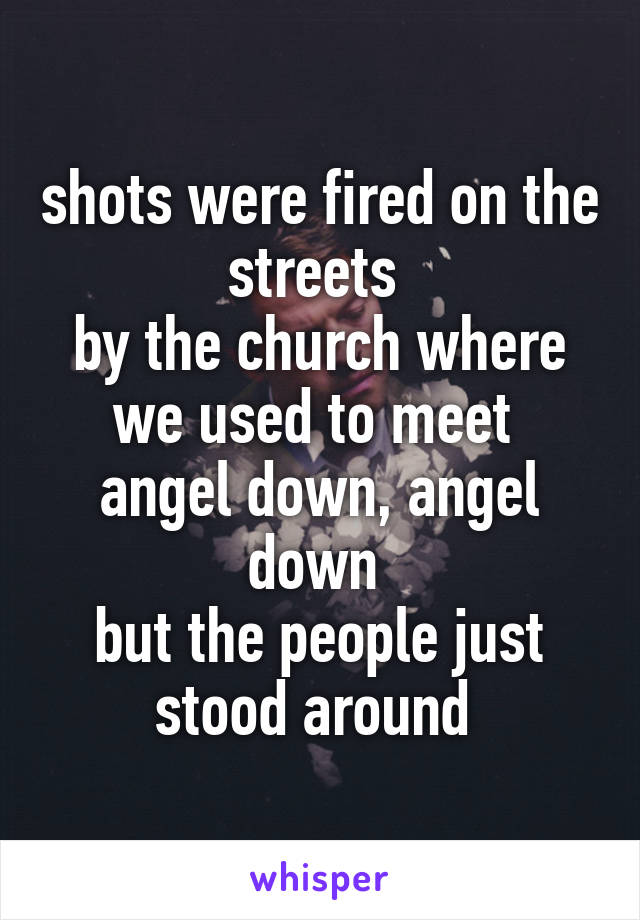 shots were fired on the streets  by the church where we used to meet  angel down, angel down  but the people just stood around