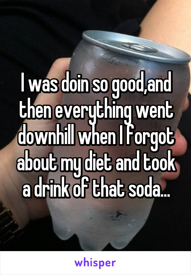 I was doin so good,and then everything went downhill when I forgot about my diet and took a drink of that soda...