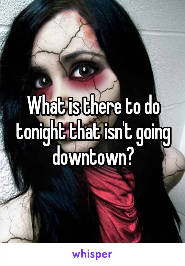 What is there to do tonight that isn't going downtown?