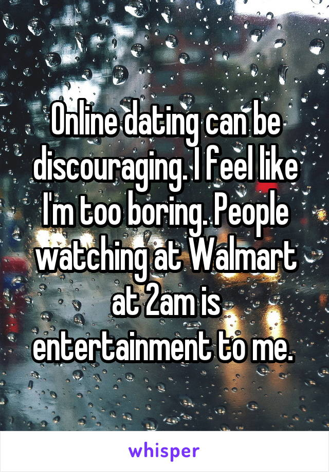 Online dating can be discouraging. I feel like I'm too boring. People watching at Walmart at 2am is entertainment to me.