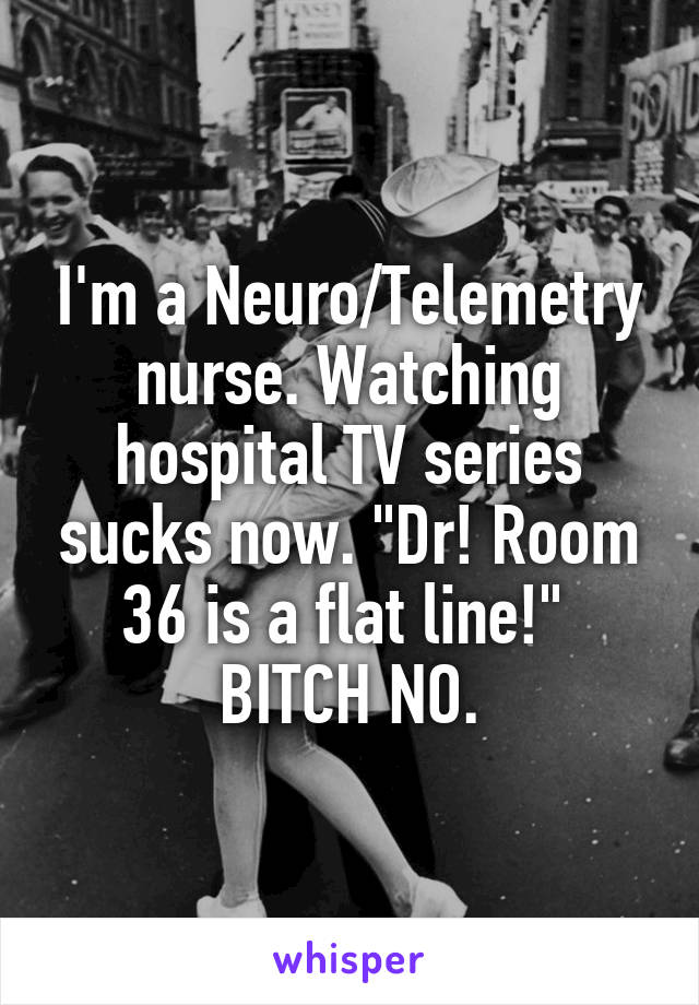 "I'm a Neuro/Telemetry nurse. Watching hospital TV series sucks now. ""Dr! Room 36 is a flat line!""  BITCH NO."