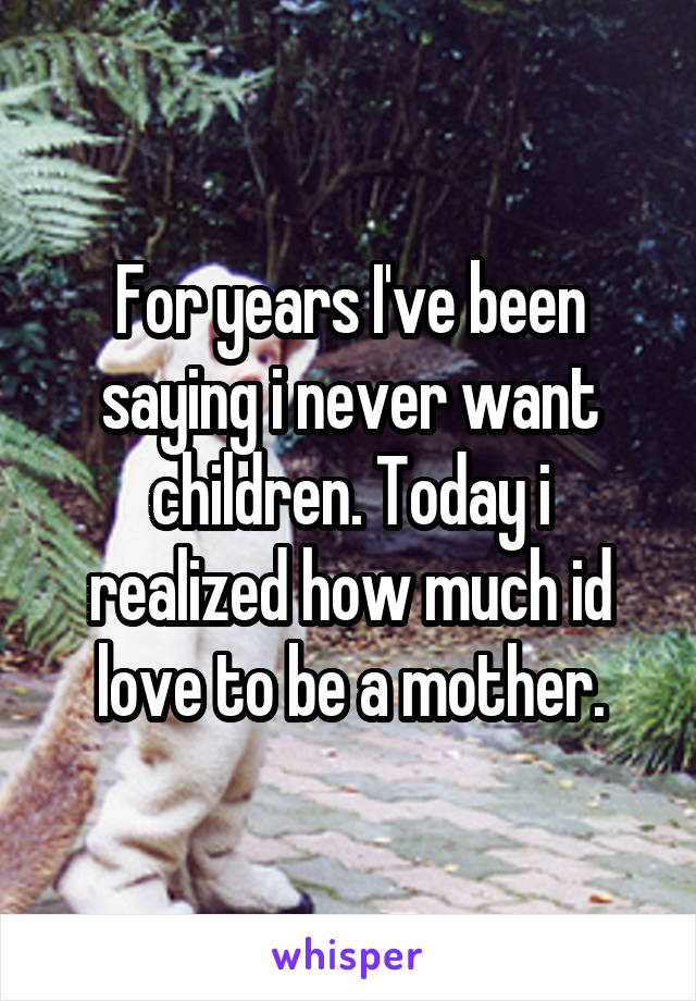 For years I've been saying i never want children. Today i realized how much id love to be a mother.