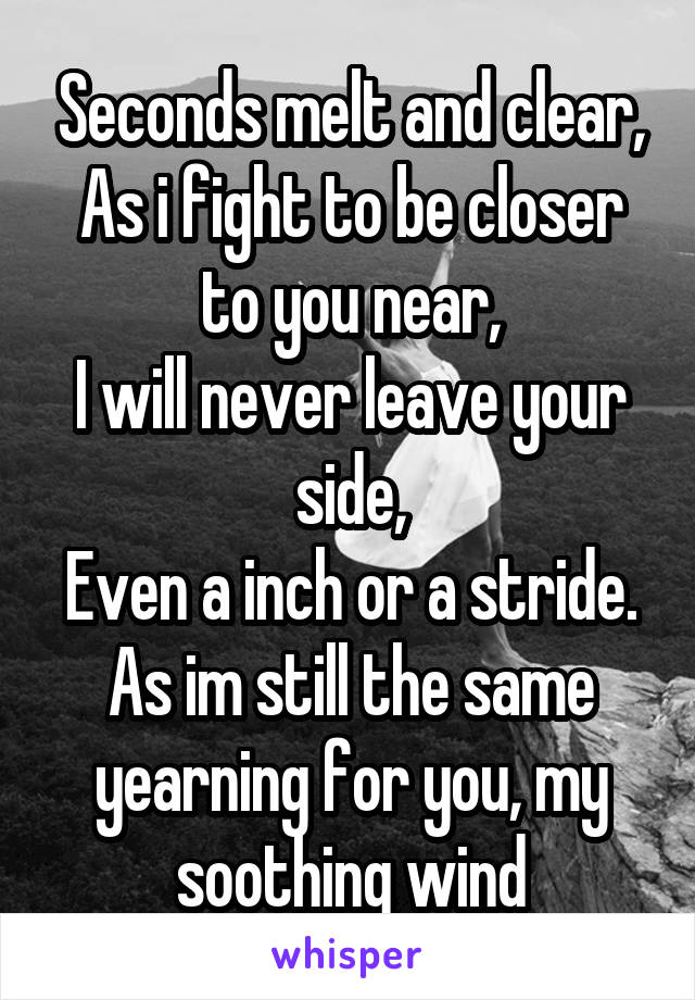 Seconds melt and clear, As i fight to be closer to you near, I will never leave your side, Even a inch or a stride. As im still the same yearning for you, my soothing wind