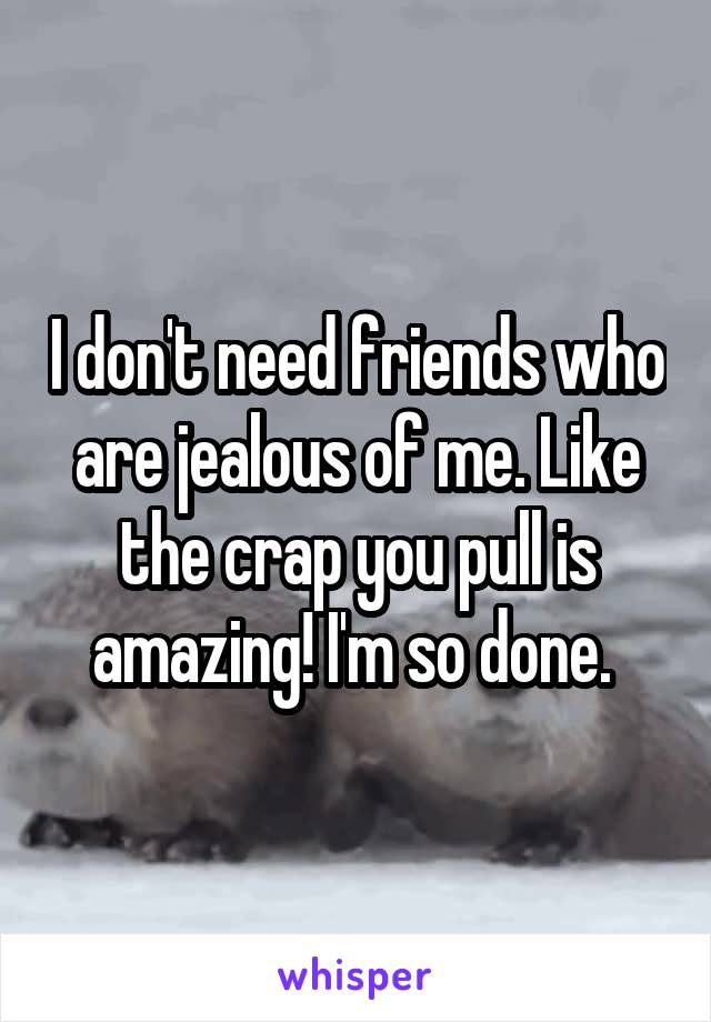 I don't need friends who are jealous of me. Like the crap you pull is amazing! I'm so done.