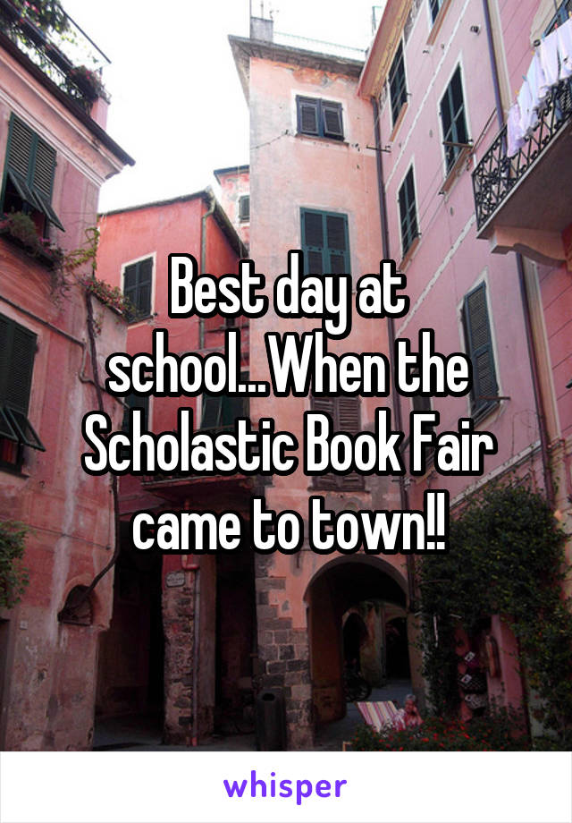 Best day at school...When the Scholastic Book Fair came to town!!