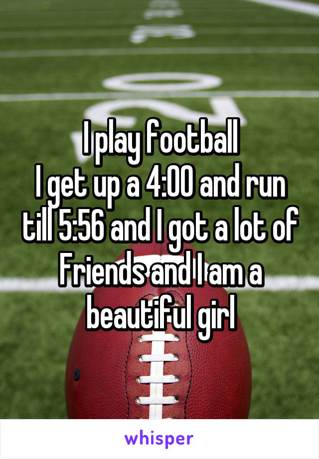 I play football I get up a 4:00 and run till 5:56 and I got a lot of Friends and I am a beautiful girl
