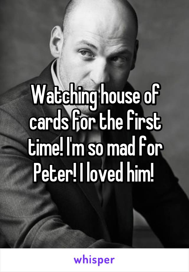 Watching house of cards for the first time! I'm so mad for Peter! I loved him!