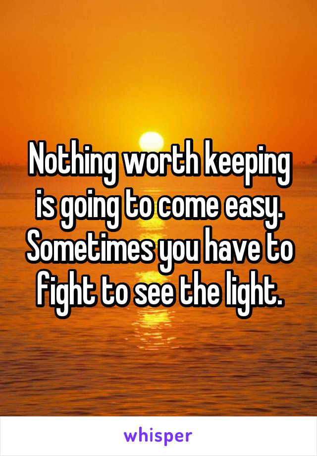 Nothing worth keeping is going to come easy. Sometimes you have to fight to see the light.