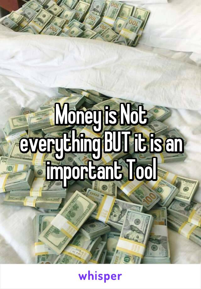 Money is Not everything BUT it is an important Tool