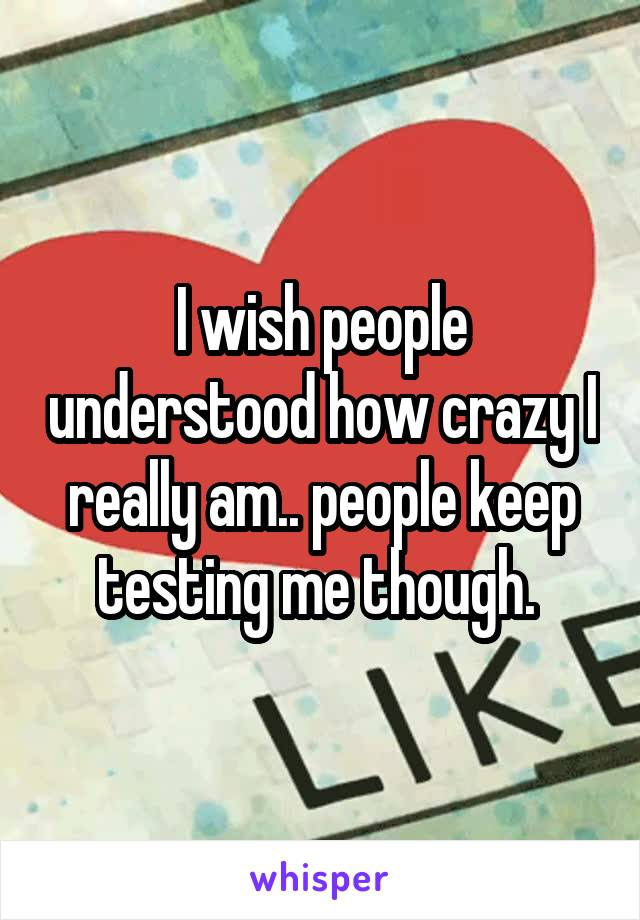 I wish people understood how crazy I really am.. people keep testing me though.
