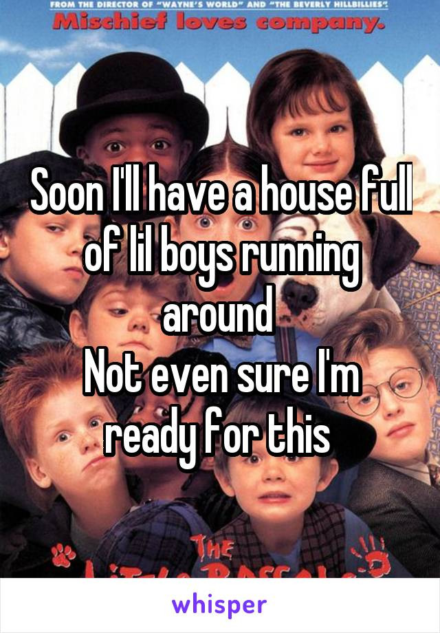 Soon I'll have a house full of lil boys running around  Not even sure I'm ready for this