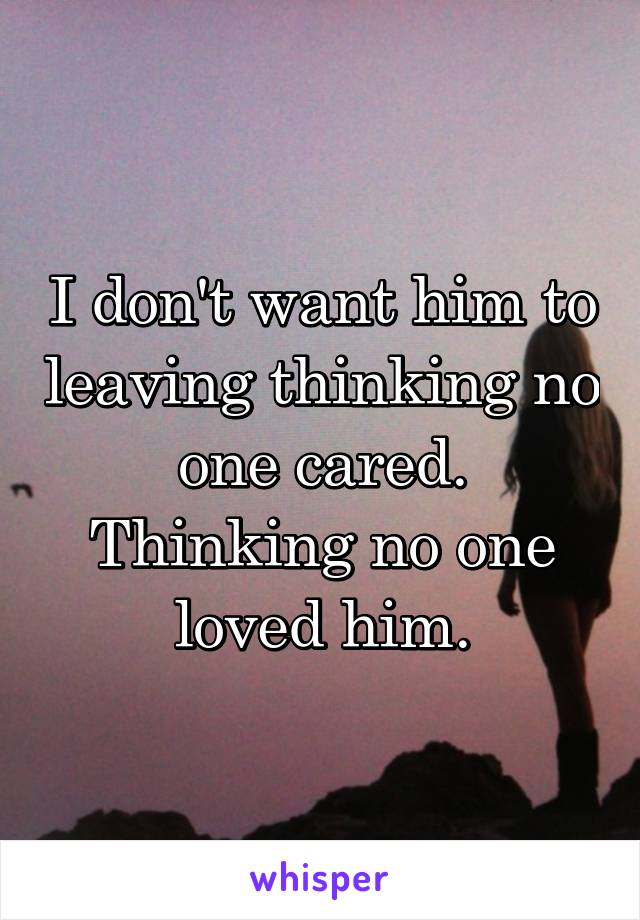 I don't want him to leaving thinking no one cared. Thinking no one loved him.