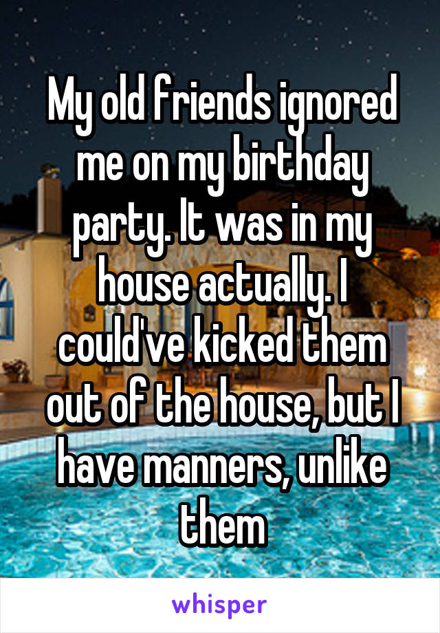 My old friends ignored me on my birthday party. It was in my house actually. I could've kicked them out of the house, but I have manners, unlike them