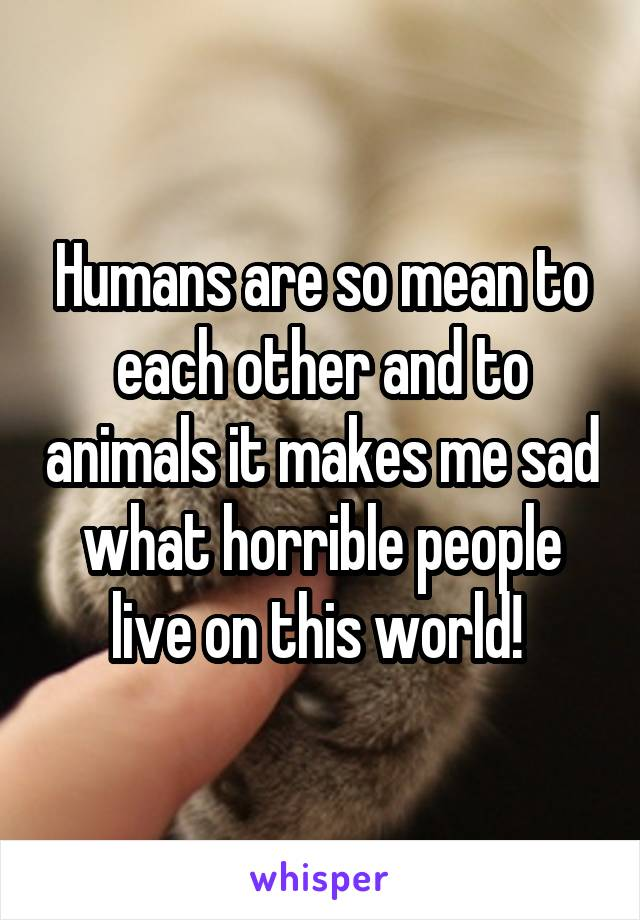 Humans are so mean to each other and to animals it makes me sad what horrible people live on this world!