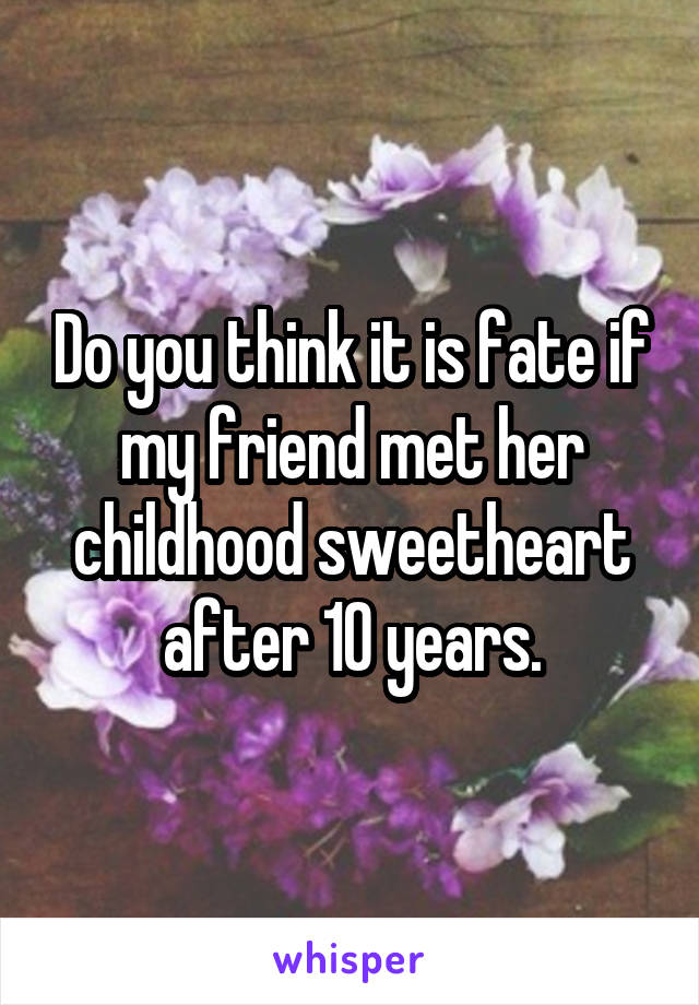 Do you think it is fate if my friend met her childhood sweetheart after 10 years.