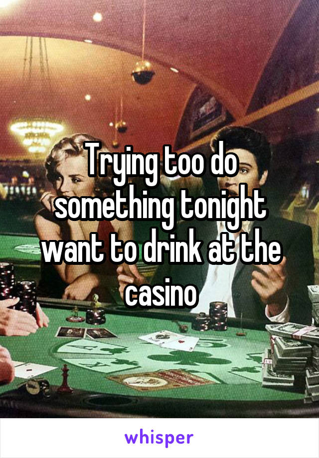 Trying too do something tonight want to drink at the casino