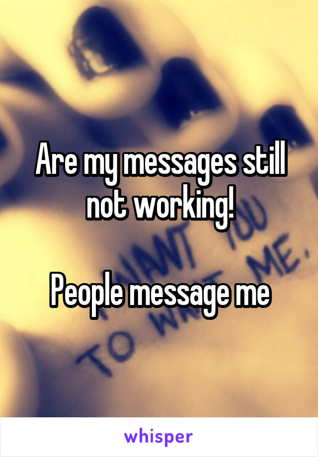 Are my messages still not working!  People message me
