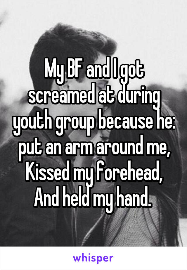 My BF and I got screamed at during youth group because he: put an arm around me, Kissed my forehead, And held my hand.
