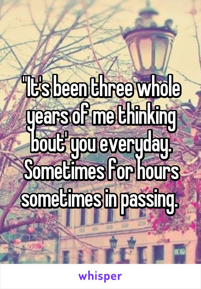 """""""It's been three whole years of me thinking bout' you everyday. Sometimes for hours sometimes in passing."""