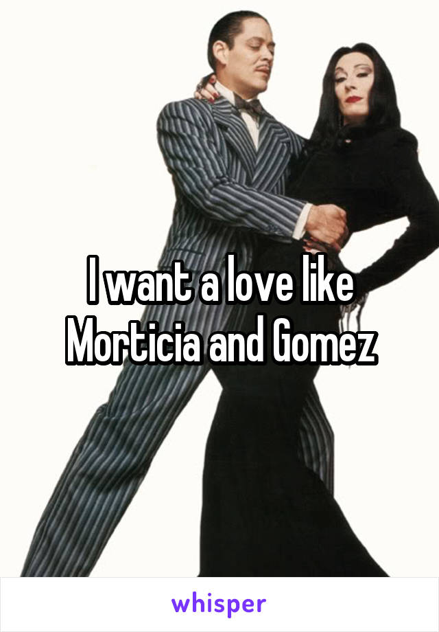 I want a love like Morticia and Gomez
