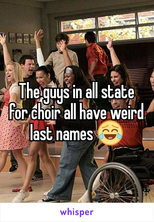 The guys in all state for choir all have weird last names 😂