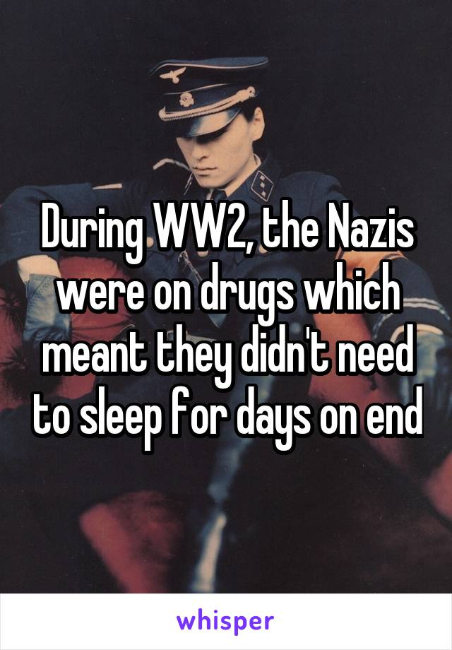 During WW2, the Nazis were on drugs which meant they didn't need to sleep for days on end