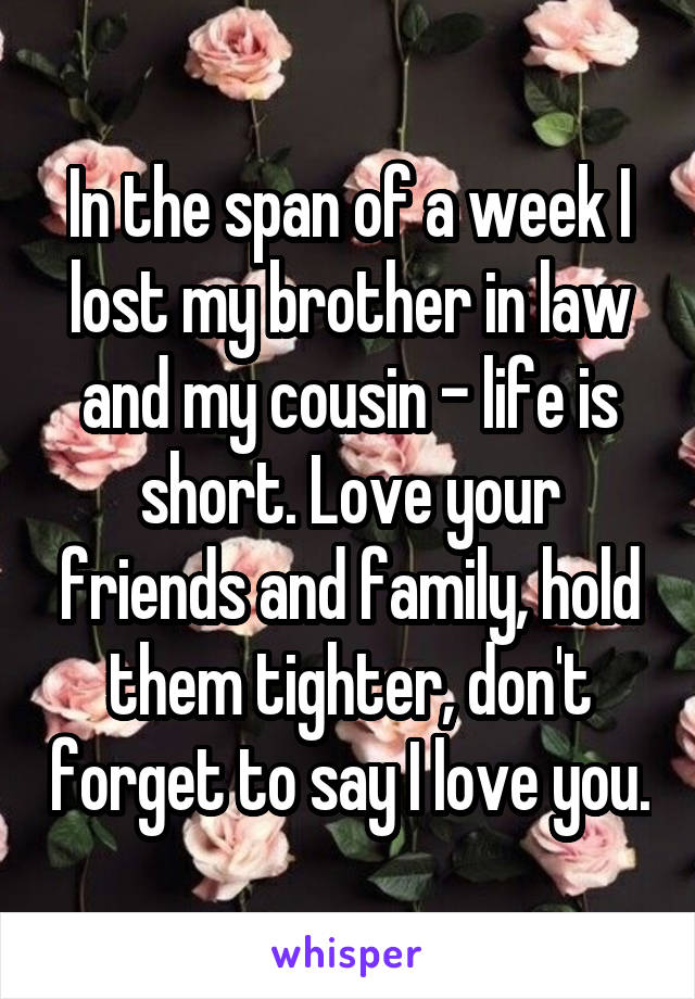 In the span of a week I lost my brother in law and my cousin - life is short. Love your friends and family, hold them tighter, don't forget to say I love you.