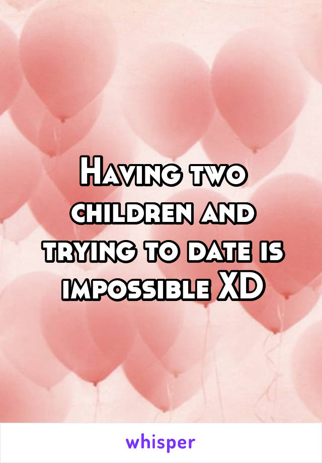 Having two children and trying to date is impossible XD