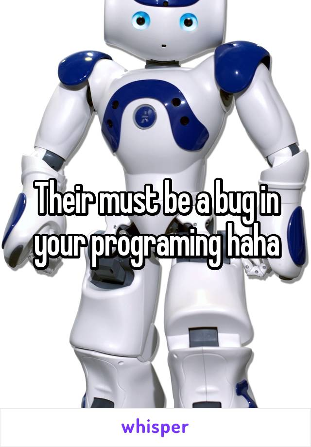 Their must be a bug in your programing haha