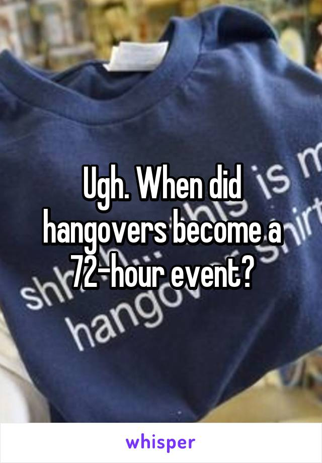 Ugh. When did hangovers become a 72-hour event?