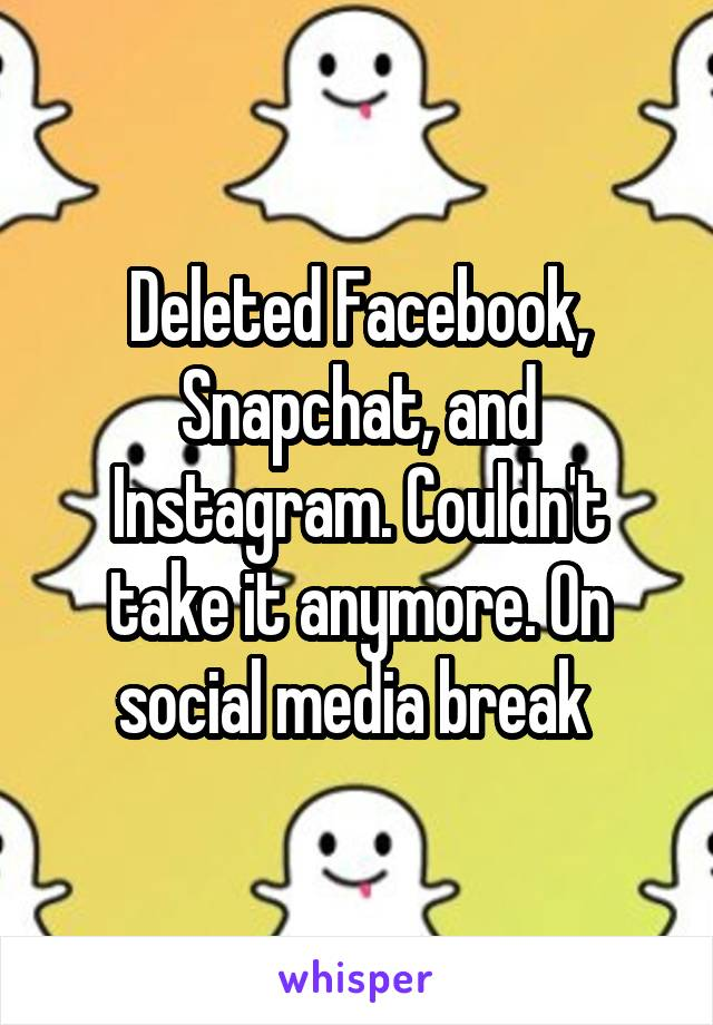 Deleted Facebook, Snapchat, and Instagram. Couldn't take it anymore. On social media break