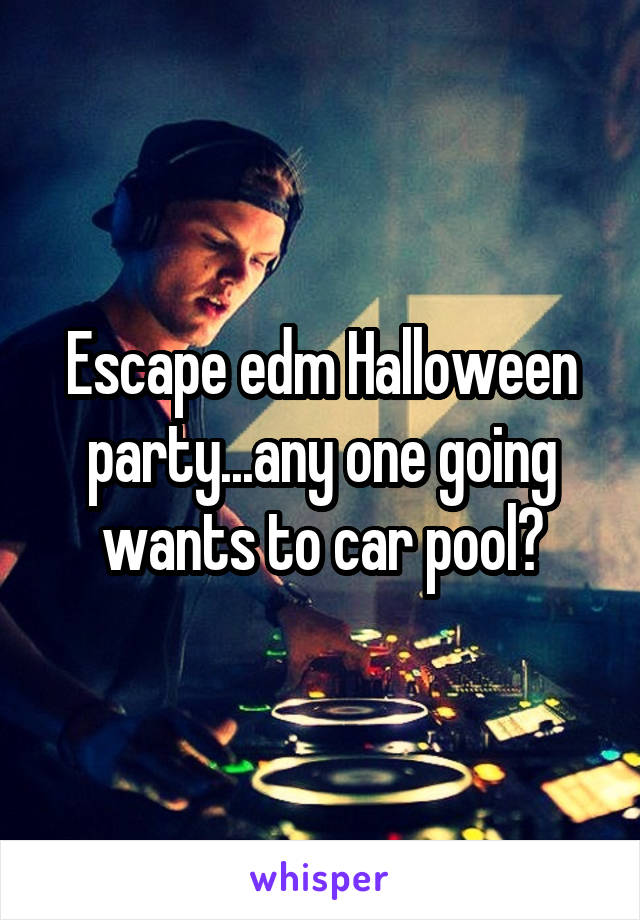 Escape edm Halloween party...any one going wants to car pool?