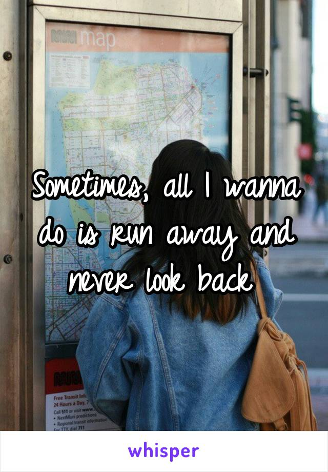 Sometimes, all I wanna do is run away and never look back