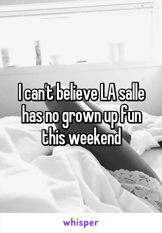 I can't believe LA salle has no grown up fun this weekend