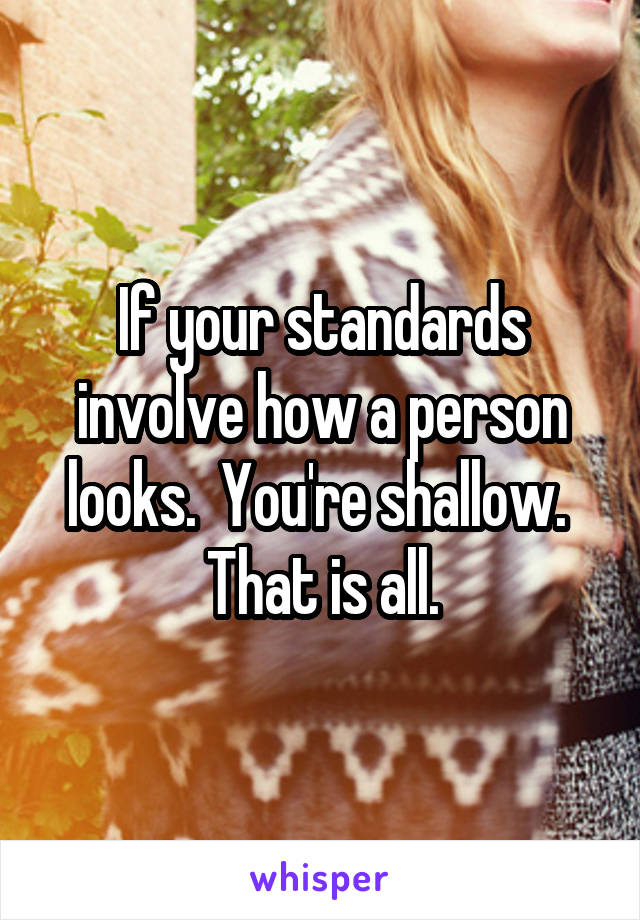 If your standards involve how a person looks.  You're shallow.  That is all.