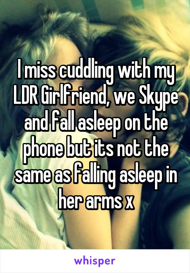 I miss cuddling with my LDR Girlfriend, we Skype and fall asleep on the phone but its not the same as falling asleep in her arms x