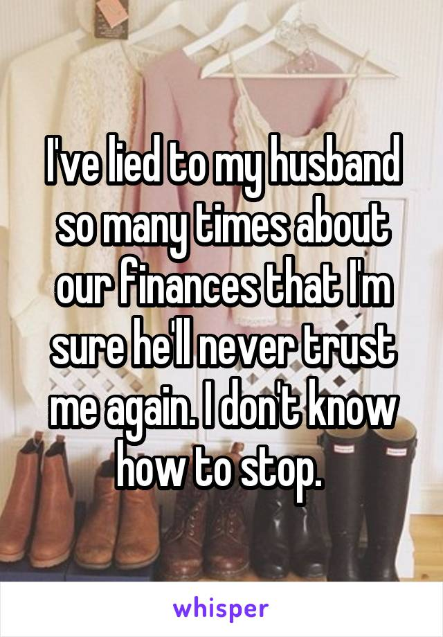I've lied to my husband so many times about our finances that I'm sure he'll never trust me again. I don't know how to stop.