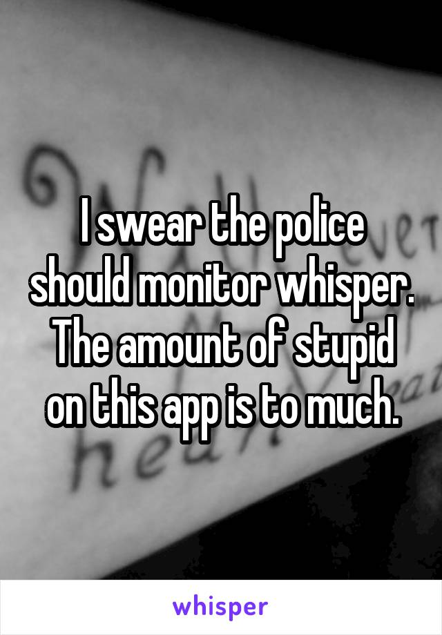 I swear the police should monitor whisper. The amount of stupid on this app is to much.