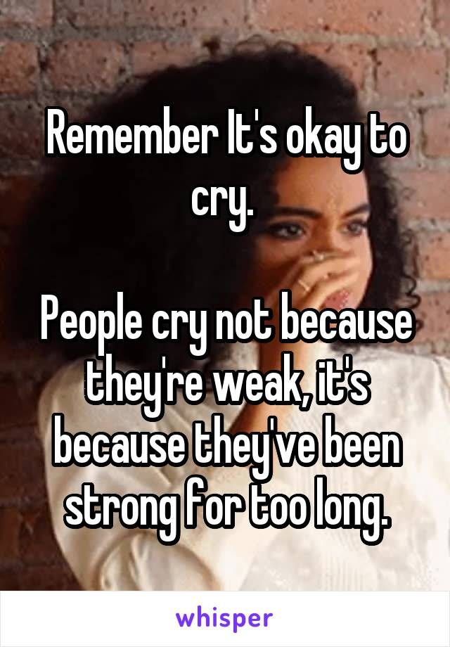 Remember It's okay to cry.   People cry not because they're weak, it's because they've been strong for too long.