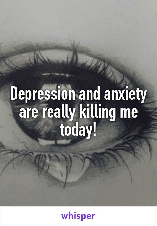 Depression and anxiety are really killing me today!