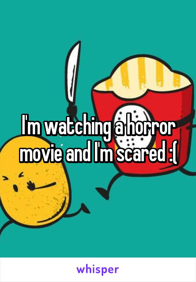 I'm watching a horror movie and I'm scared :(