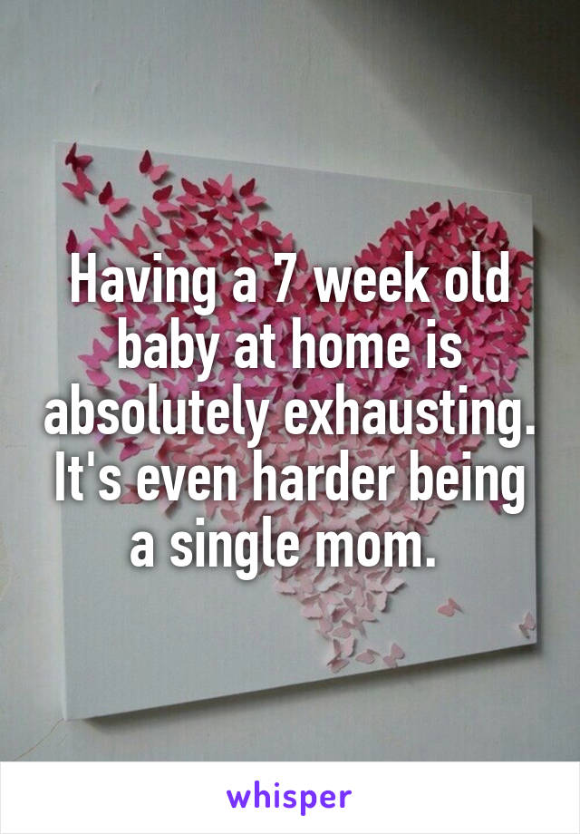 Having a 7 week old baby at home is absolutely exhausting. It's even harder being a single mom.