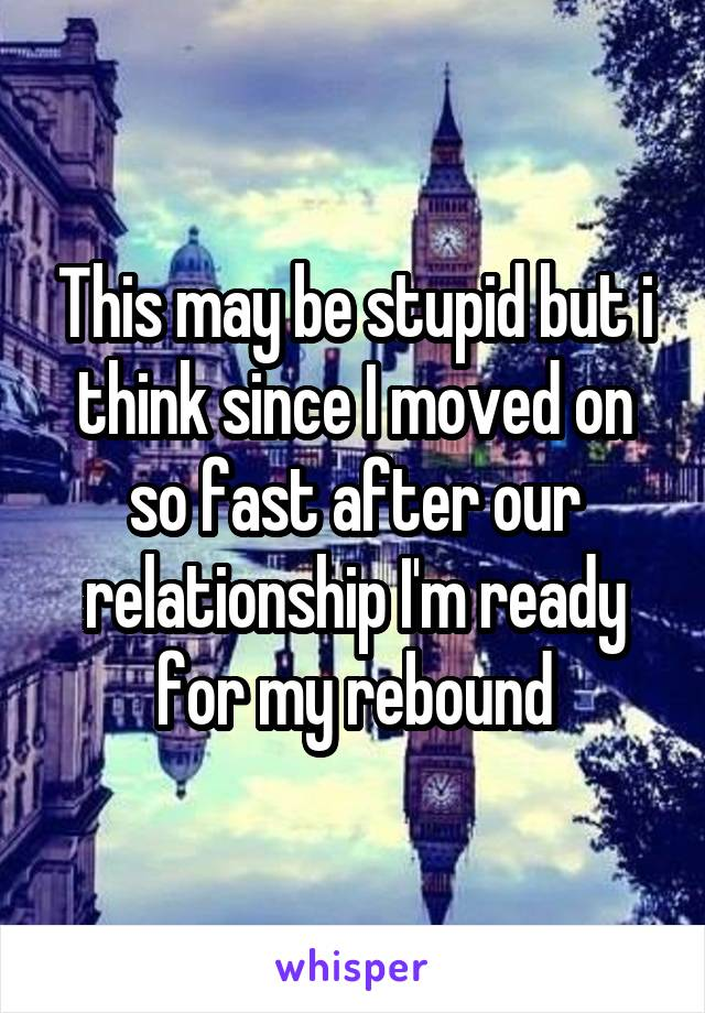 This may be stupid but i think since I moved on so fast after our relationship I'm ready for my rebound