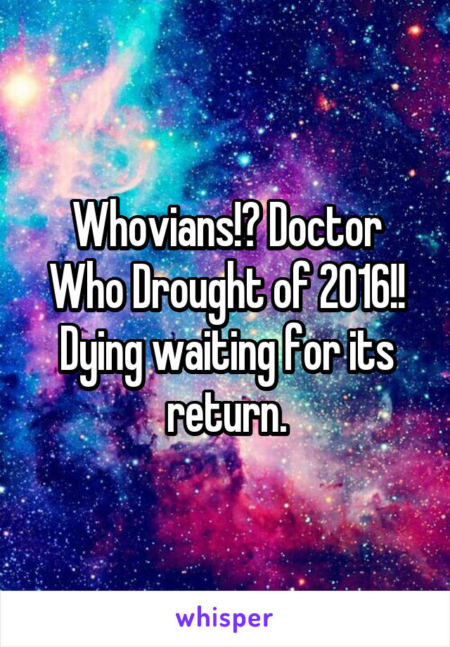 Whovians!? Doctor Who Drought of 2016!! Dying waiting for its return.