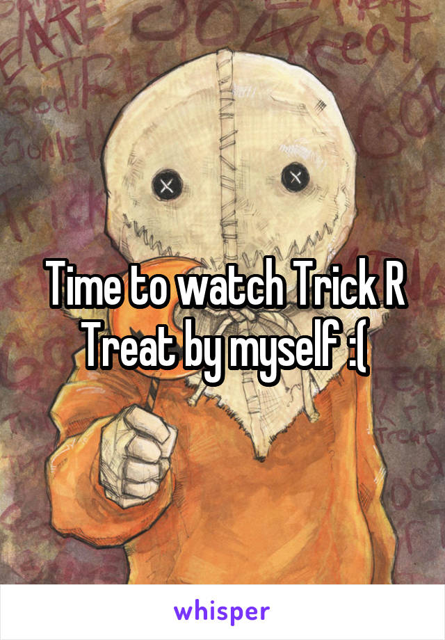 Time to watch Trick R Treat by myself :(