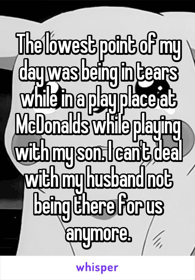 The lowest point of my day was being in tears while in a play place at McDonalds while playing with my son. I can't deal with my husband not being there for us anymore.