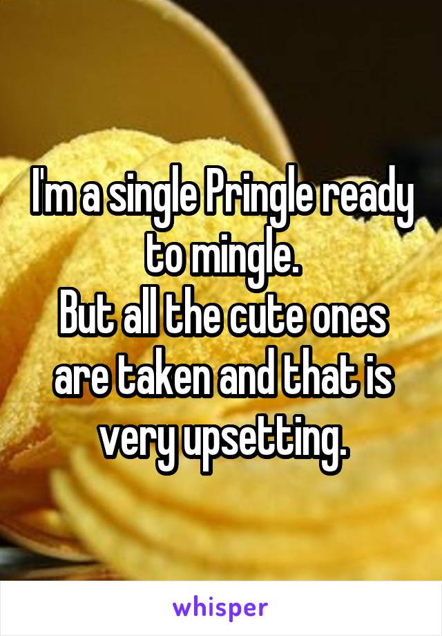 I'm a single Pringle ready to mingle. But all the cute ones are taken and that is very upsetting.