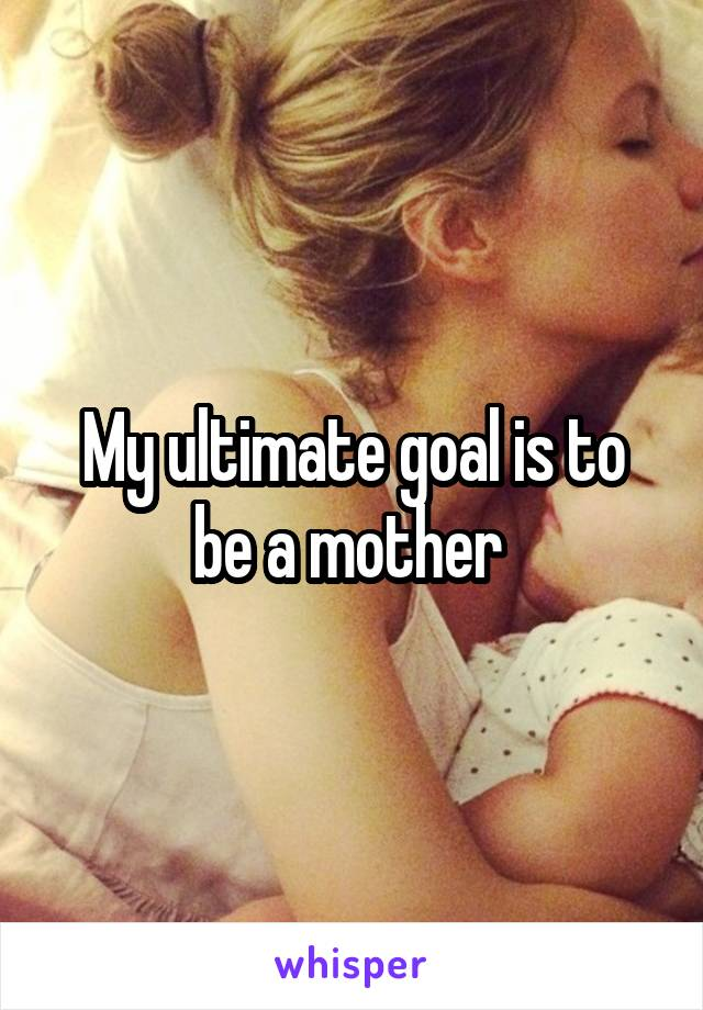 My ultimate goal is to be a mother